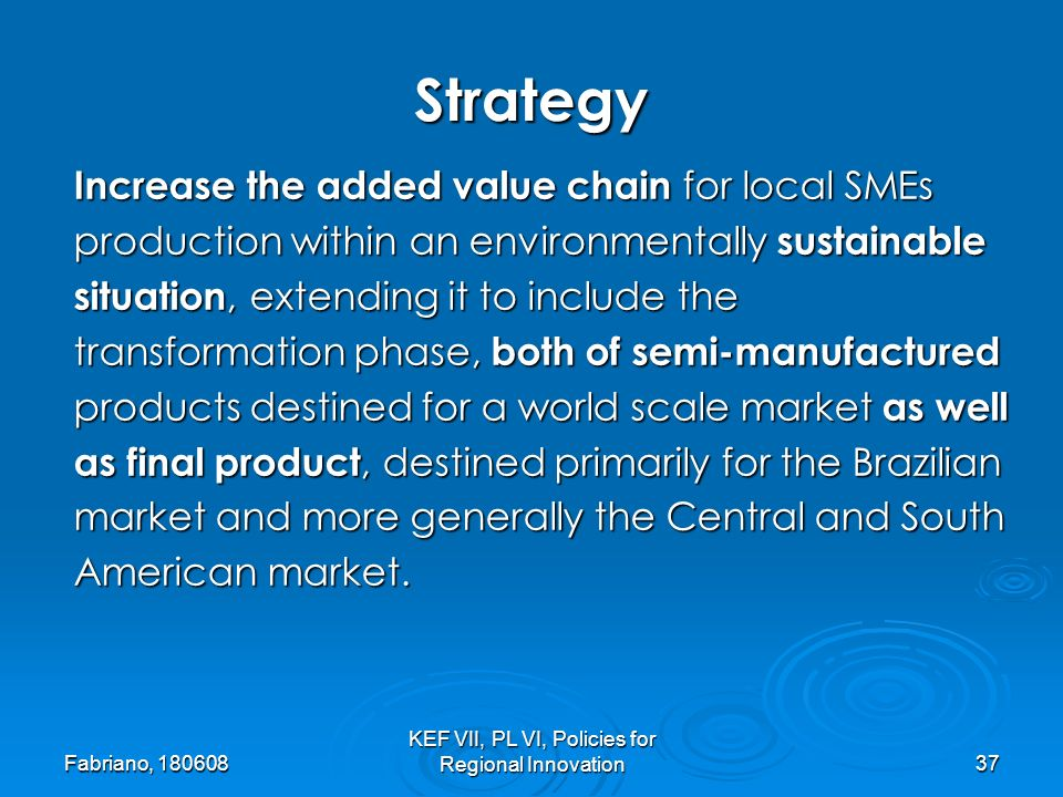 Fabriano, KEF VII, PL VI, Policies for Regional Innovation37 Increase the added value chain for local SMEs production within an environmentally sustainable situation, extending it to include the transformation phase, both of semi-manufactured products destined for a world scale market as well as final product, destined primarily for the Brazilian market and more generally the Central and South American market.