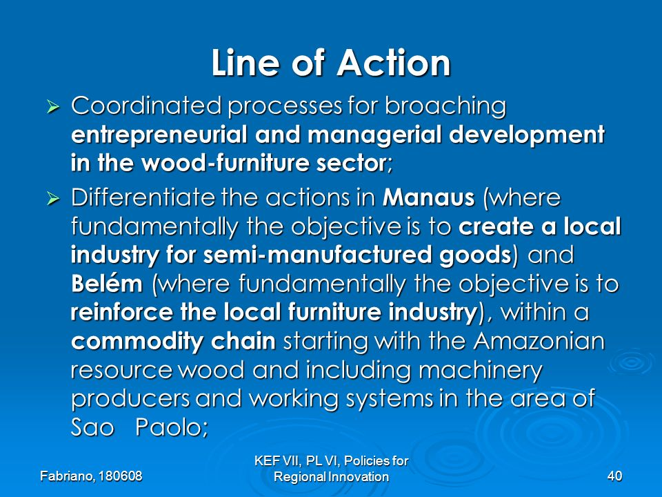 Fabriano, 180608 KEF VII, PL VI, Policies for Regional Innovation40 Coordinated processes for broaching entrepreneurial and managerial development in the wood-furniture sector ; Coordinated processes for broaching entrepreneurial and managerial development in the wood-furniture sector ; Differentiate the actions in Manaus (where fundamentally the objective is to create a local industry for semi-manufactured goods ) and Belém (where fundamentally the objective is to reinforce the local furniture industry ), within a commodity chain starting with the Amazonian resource wood and including machinery producers and working systems in the area of Sao Paolo; Differentiate the actions in Manaus (where fundamentally the objective is to create a local industry for semi-manufactured goods ) and Belém (where fundamentally the objective is to reinforce the local furniture industry ), within a commodity chain starting with the Amazonian resource wood and including machinery producers and working systems in the area of Sao Paolo; Line of Action