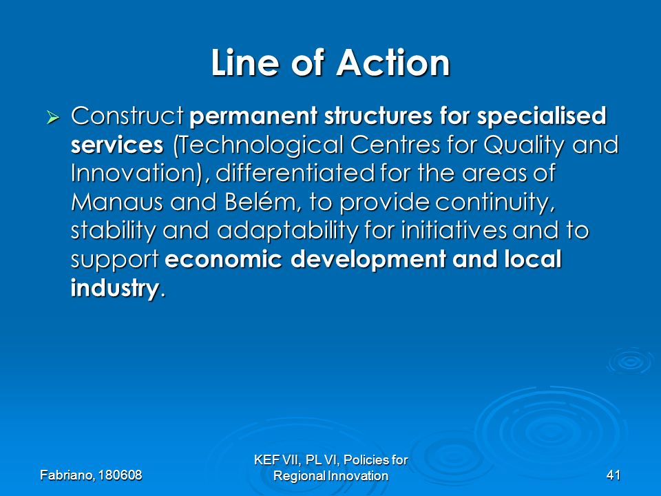 Fabriano, KEF VII, PL VI, Policies for Regional Innovation41 Construct permanent structures for specialised services (Technological Centres for Quality and Innovation), differentiated for the areas of Manaus and Belém, to provide continuity, stability and adaptability for initiatives and to support economic development and local industry.
