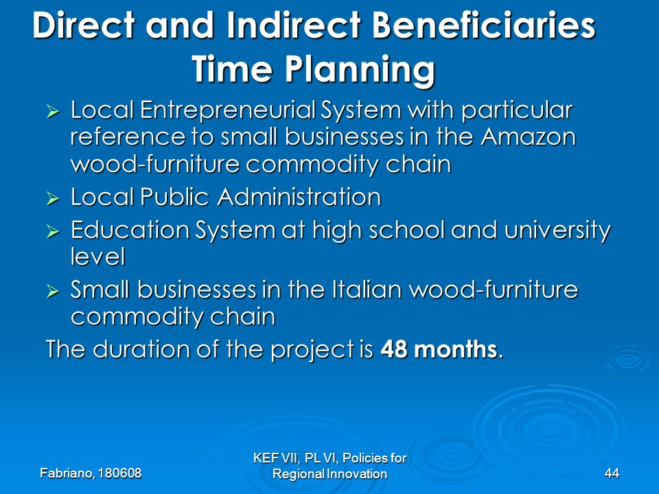 Fabriano, KEF VII, PL VI, Policies for Regional Innovation44 Local Entrepreneurial System with particular reference to small businesses in the Amazon wood-furniture commodity chain Local Entrepreneurial System with particular reference to small businesses in the Amazon wood-furniture commodity chain Local Public Administration Local Public Administration Education System at high school and university level Education System at high school and university level Small businesses in the Italian wood-furniture commodity chain Small businesses in the Italian wood-furniture commodity chain The duration of the project is 48 months.