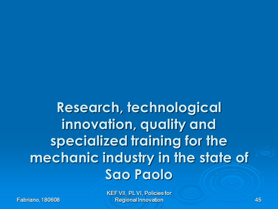 Fabriano, 180608 KEF VII, PL VI, Policies for Regional Innovation 45 Research, technological innovation, quality and specialized training for the mechanic industry in the state of Sao Paolo