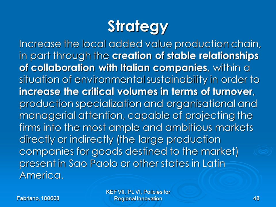 Fabriano, 180608 KEF VII, PL VI, Policies for Regional Innovation48 Increase the local added value production chain, in part through the creation of stable relationships of collaboration with Italian companies, within a situation of environmental sustainability in order to increase the critical volumes in terms of turnover, production specialization and organisational and managerial attention, capable of projecting the firms into the most ample and ambitious markets directly or indirectly (the large production companies for goods destined to the market) present in Sao Paolo or other states in Latin America.