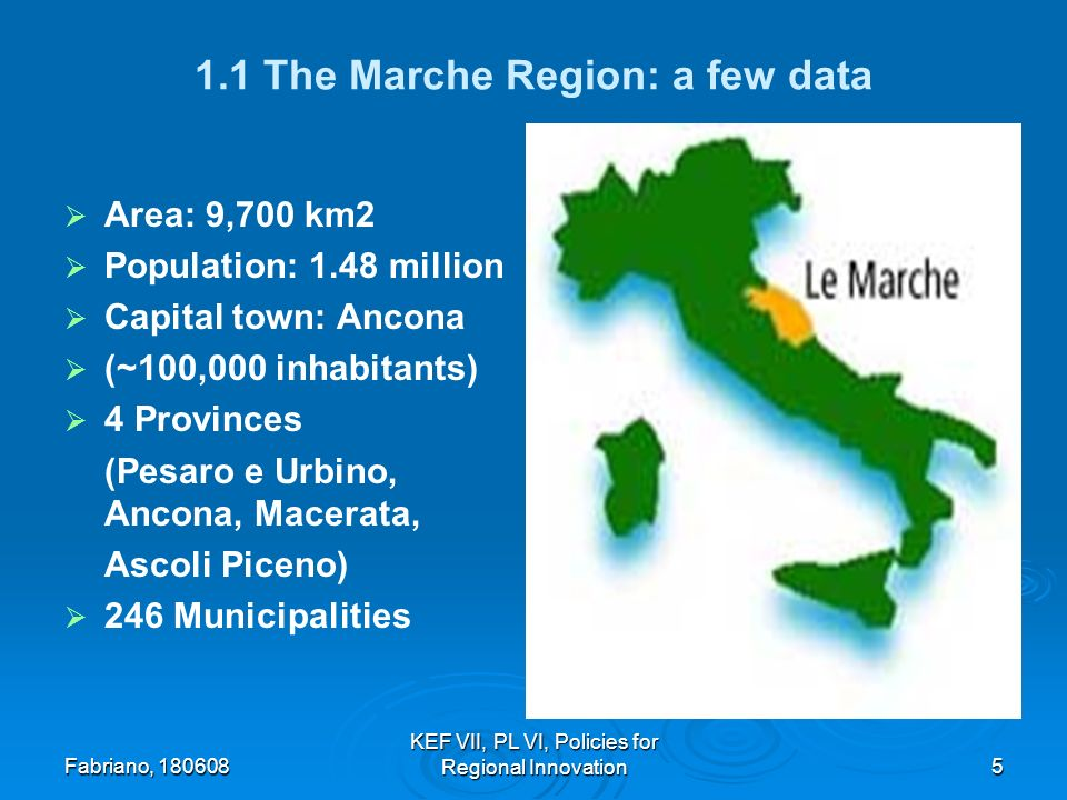 Fabriano, KEF VII, PL VI, Policies for Regional Innovation5 1.1 The Marche Region: a few data Area: 9,700 km2 Population: 1.48 million Capital town: Ancona (~100,000 inhabitants) 4 Provinces (Pesaro e Urbino, Ancona, Macerata, Ascoli Piceno) 246 Municipalities