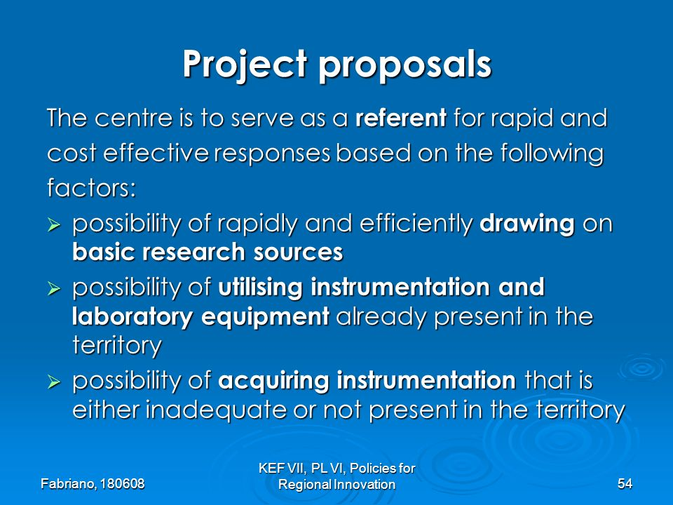 Fabriano, 180608 KEF VII, PL VI, Policies for Regional Innovation54 The centre is to serve as a referent for rapid and cost effective responses based on the following factors: possibility of rapidly and efficiently drawing on basic research sources possibility of rapidly and efficiently drawing on basic research sources possibility of utilising instrumentation and laboratory equipment already present in the territory possibility of utilising instrumentation and laboratory equipment already present in the territory possibility of acquiring instrumentation that is either inadequate or not present in the territory possibility of acquiring instrumentation that is either inadequate or not present in the territory Project proposals
