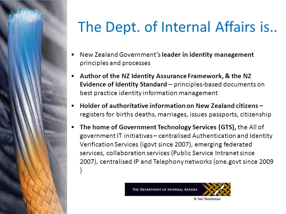 The Dept. of Internal Affairs is.. New Zealand Governments leader in identity management principles and processes Author of the NZ Identity Assurance