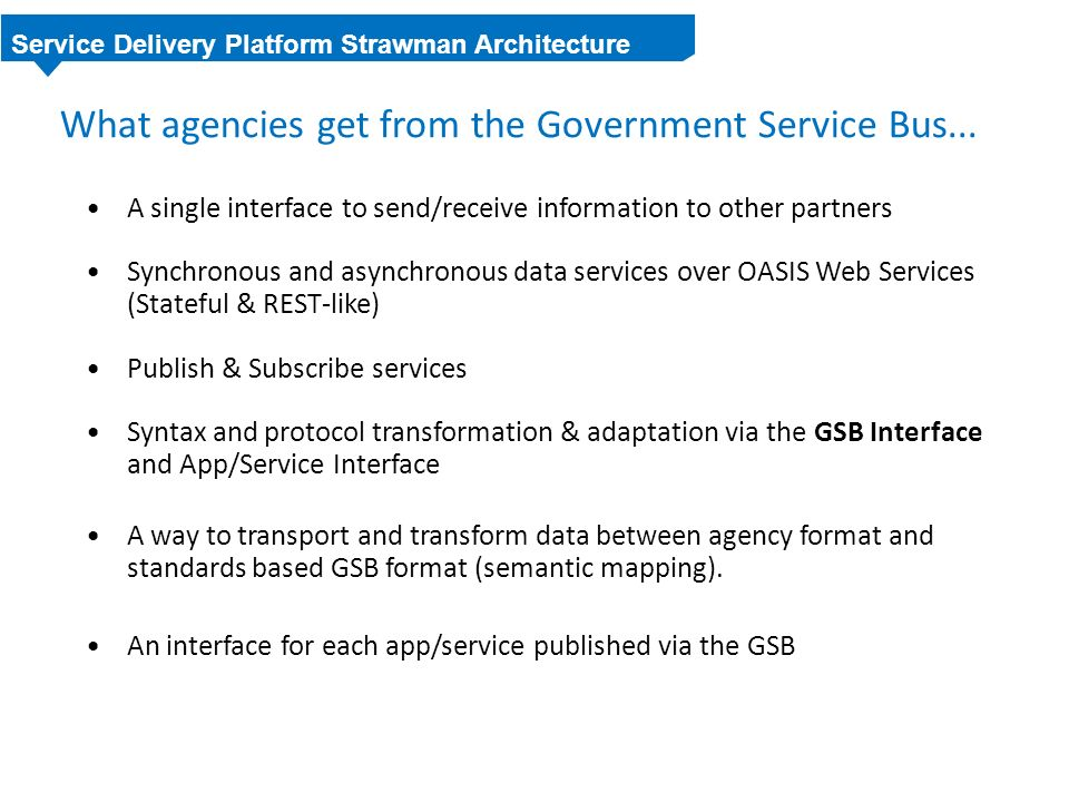 What agencies get from the Government Service Bus... A single interface to send/receive information to other partners Synchronous and asynchronous dat