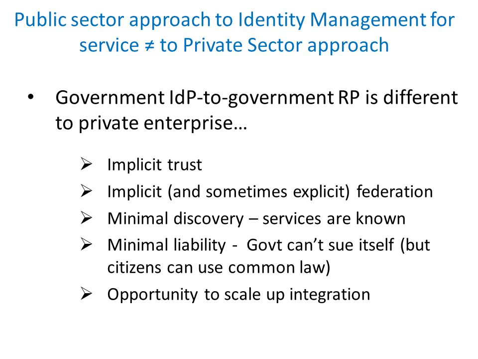 Public sector approach to Identity Management for service to Private Sector approach Government IdP-to-government RP is different to private enterpris