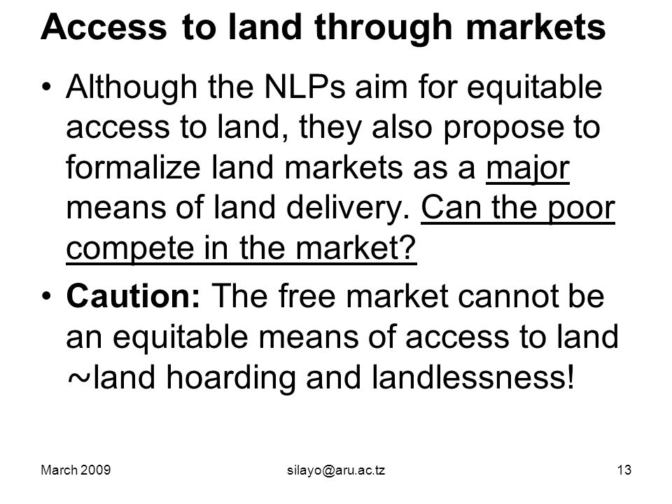 March 2009silayo@aru.ac.tz13 Access to land through markets Although the NLPs aim for equitable access to land, they also propose to formalize land markets as a major means of land delivery.