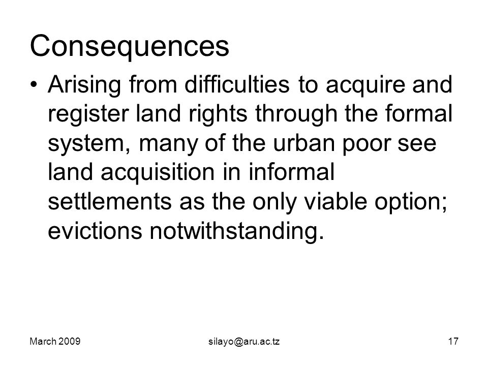 March 2009silayo@aru.ac.tz17 Consequences Arising from difficulties to acquire and register land rights through the formal system, many of the urban poor see land acquisition in informal settlements as the only viable option; evictions notwithstanding.