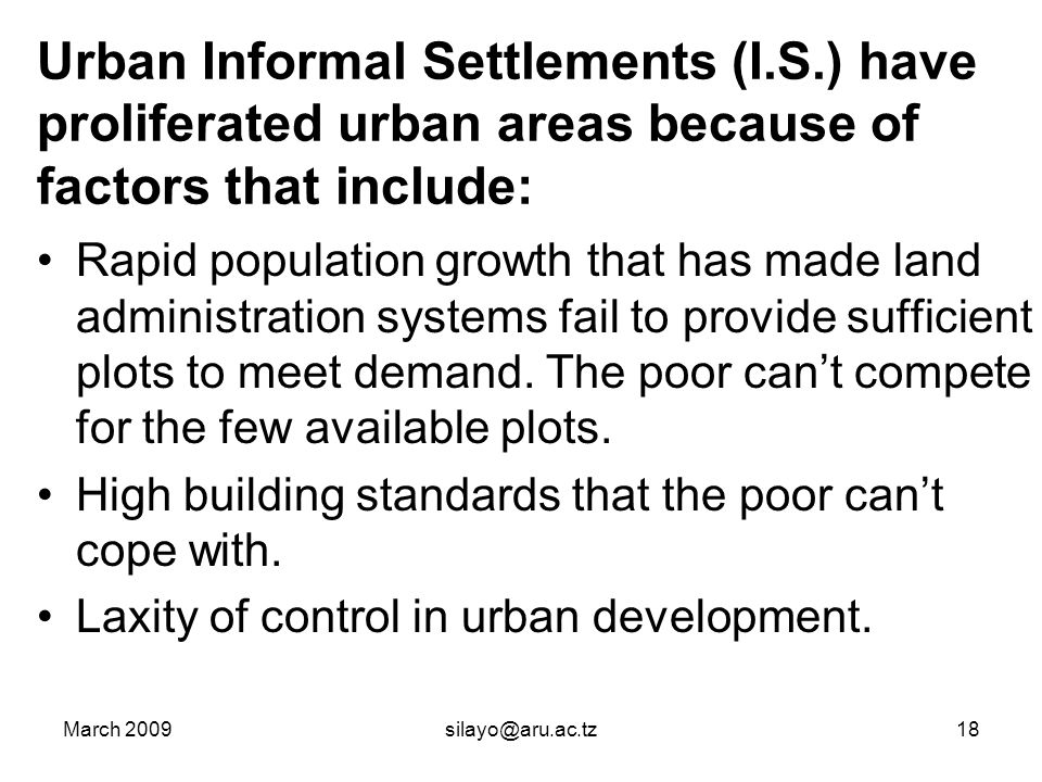 March 2009silayo@aru.ac.tz18 Urban Informal Settlements (I.S.) have proliferated urban areas because of factors that include: Rapid population growth that has made land administration systems fail to provide sufficient plots to meet demand.