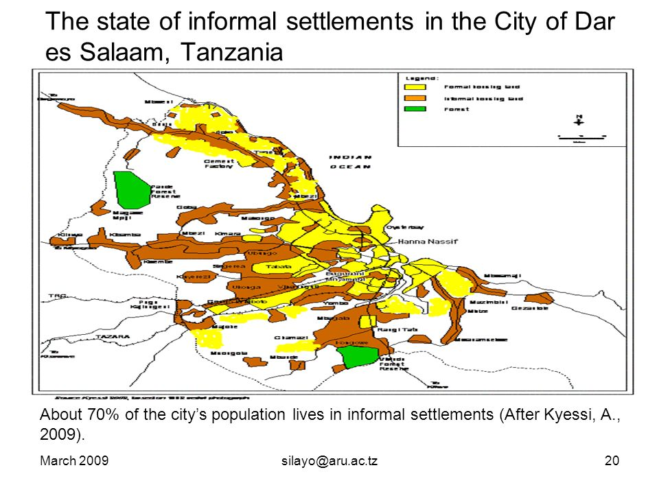 March 2009silayo@aru.ac.tz20 The state of informal settlements in the City of Dar es Salaam, Tanzania About 70% of the citys population lives in informal settlements (After Kyessi, A., 2009).