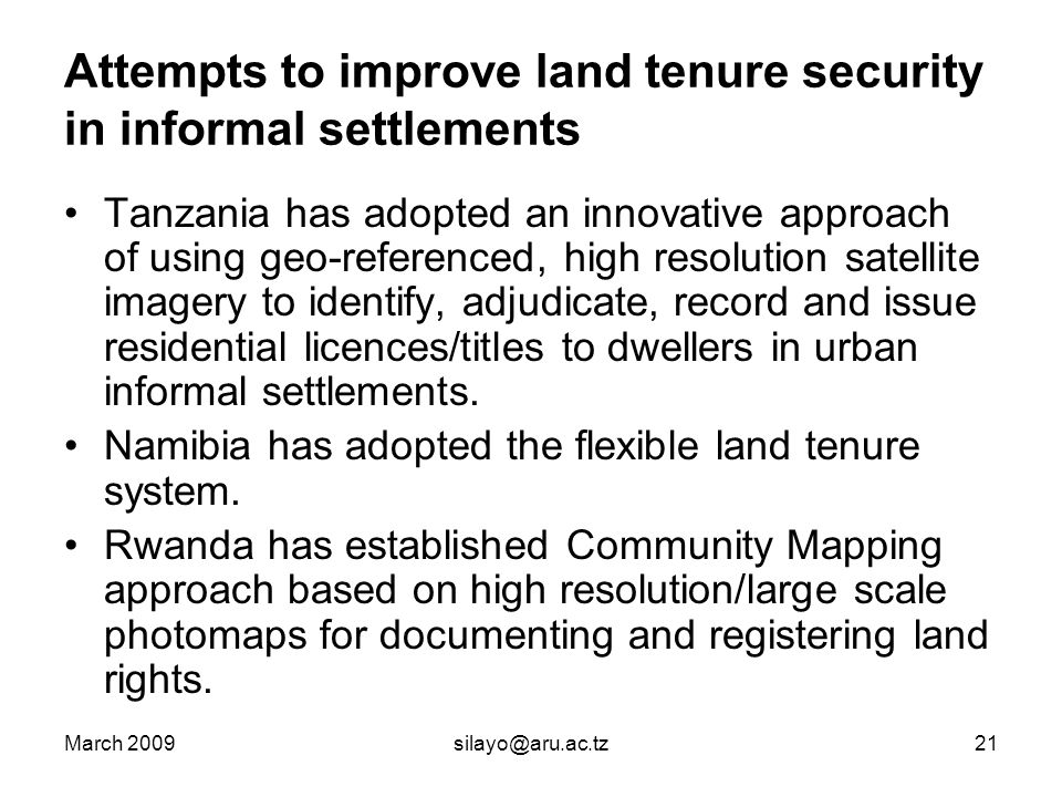 March 2009silayo@aru.ac.tz21 Attempts to improve land tenure security in informal settlements Tanzania has adopted an innovative approach of using geo-referenced, high resolution satellite imagery to identify, adjudicate, record and issue residential licences/titles to dwellers in urban informal settlements.