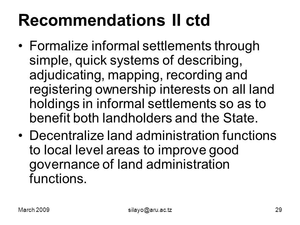 March 2009silayo@aru.ac.tz29 Recommendations II ctd Formalize informal settlements through simple, quick systems of describing, adjudicating, mapping, recording and registering ownership interests on all land holdings in informal settlements so as to benefit both landholders and the State.