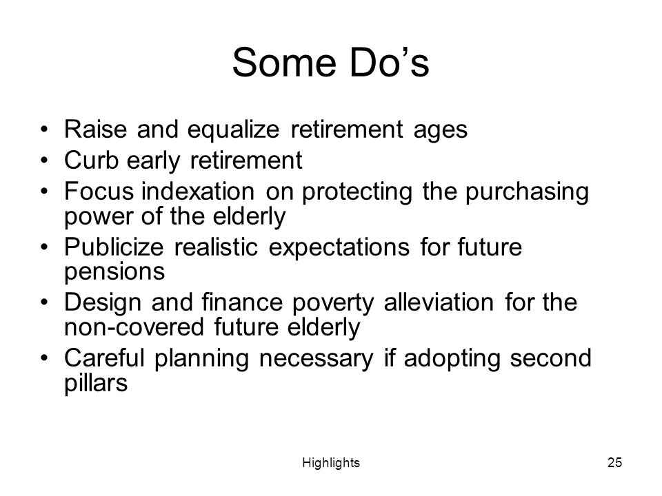 Highlights25 Some Dos Raise and equalize retirement ages Curb early retirement Focus indexation on protecting the purchasing power of the elderly Publ