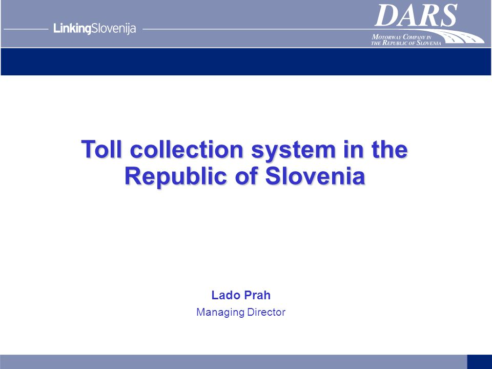 Toll collection system in the Republic of Slovenia Lado Prah Managing Director