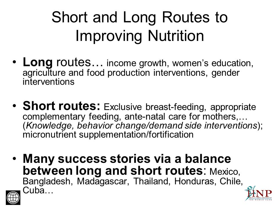 Short and Long Routes to Improving Nutrition Long routes… income growth, womens education, agriculture and food production interventions, gender interventions Short routes: Exclusive breast-feeding, appropriate complementary feeding, ante-natal care for mothers,… (Knowledge, behavior change/demand side interventions); micronutrient supplementation/fortification Many success stories via a balance between long and short routes: Mexico, Bangladesh, Madagascar, Thailand, Honduras, Chile, Cuba…