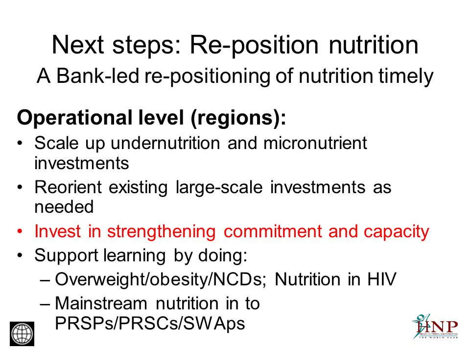 Next steps: Re-position nutrition A Bank-led re-positioning of nutrition timely Operational level (regions): Scale up undernutrition and micronutrient investments Reorient existing large-scale investments as needed Invest in strengthening commitment and capacity Support learning by doing: –Overweight/obesity/NCDs; Nutrition in HIV –Mainstream nutrition in to PRSPs/PRSCs/SWAps