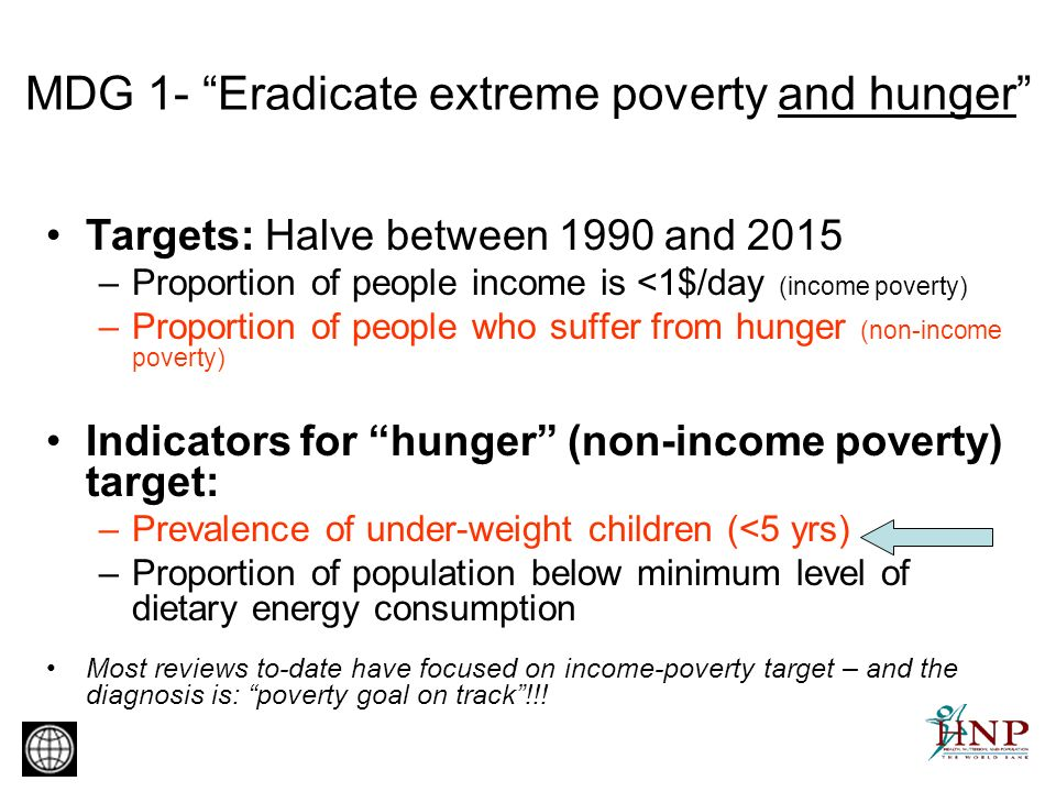 MDG 1- Eradicate extreme poverty and hunger Targets: Halve between 1990 and 2015 –Proportion of people income is <1$/day (income poverty) –Proportion of people who suffer from hunger (non-income poverty) Indicators for hunger (non-income poverty) target: –Prevalence of under-weight children (<5 yrs) –Proportion of population below minimum level of dietary energy consumption Most reviews to-date have focused on income-poverty target – and the diagnosis is: poverty goal on track!!!