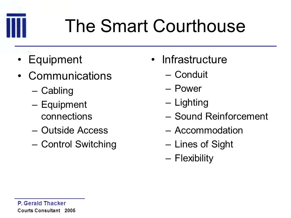 P. Gerald Thacker Courts Consultant 2005 The Smart Courthouse Equipment Communications –Cabling –Equipment connections –Outside Access –Control Switch
