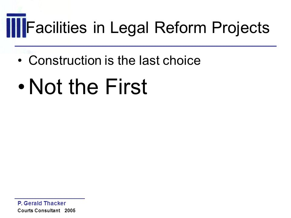 P. Gerald Thacker Courts Consultant 2005 Facilities in Legal Reform Projects Construction is the last choice Not the First