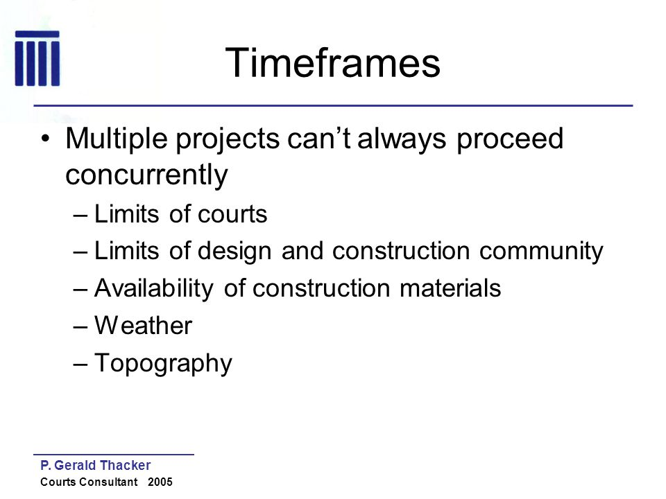 P. Gerald Thacker Courts Consultant 2005 Timeframes Multiple projects cant always proceed concurrently –Limits of courts –Limits of design and constru