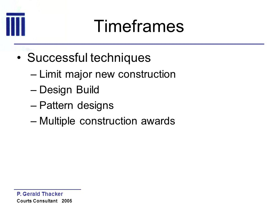 P. Gerald Thacker Courts Consultant 2005 Timeframes Successful techniques –Limit major new construction –Design Build –Pattern designs –Multiple const