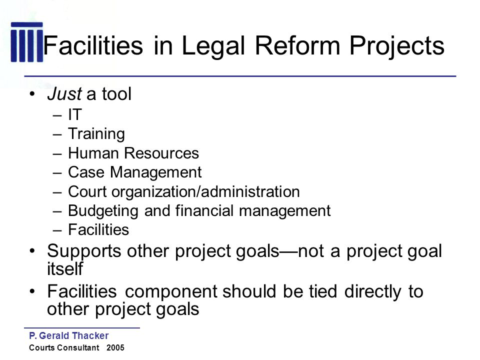 P. Gerald Thacker Courts Consultant 2005 Facilities in Legal Reform Projects Just a tool –IT –Training –Human Resources –Case Management –Court organi