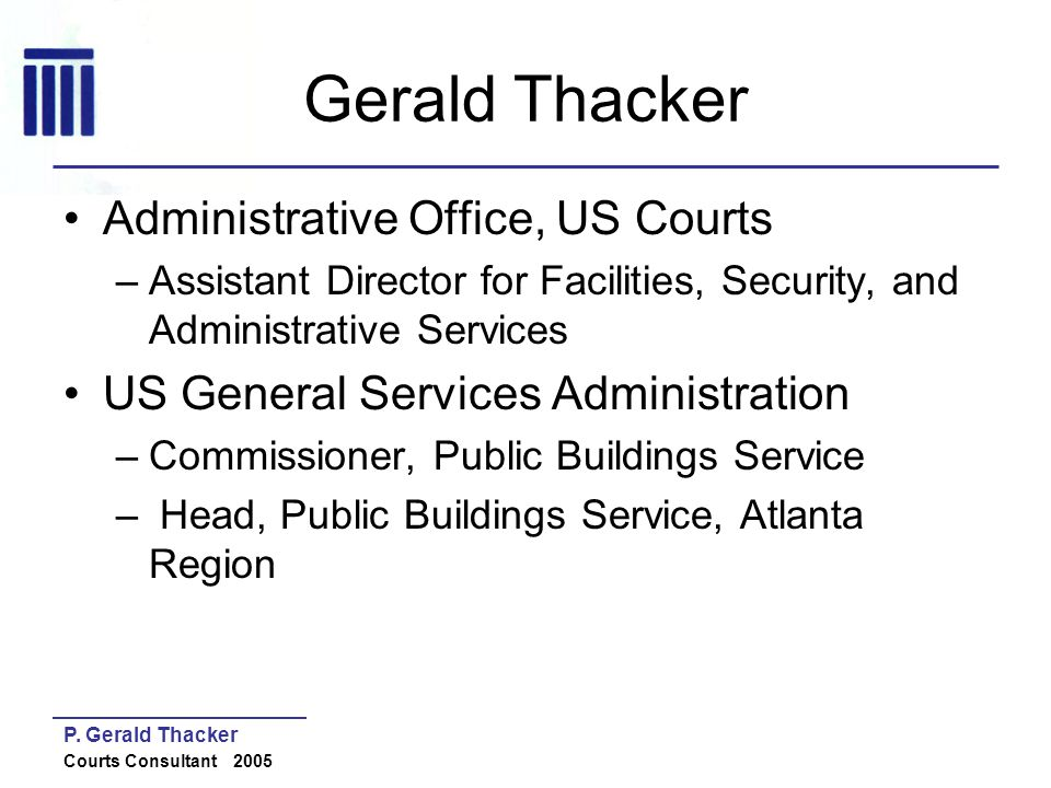 P. Gerald Thacker Courts Consultant 2005 Gerald Thacker Administrative Office, US Courts –Assistant Director for Facilities, Security, and Administrat