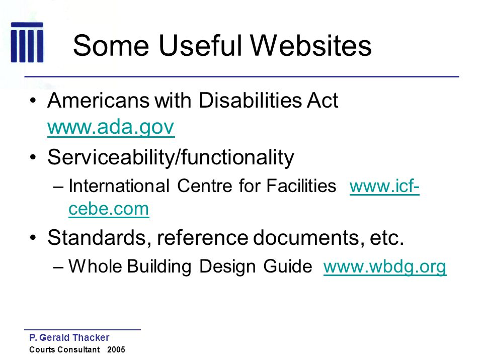 P. Gerald Thacker Courts Consultant 2005 Some Useful Websites Americans with Disabilities Act www.ada.gov www.ada.gov Serviceability/functionality –In