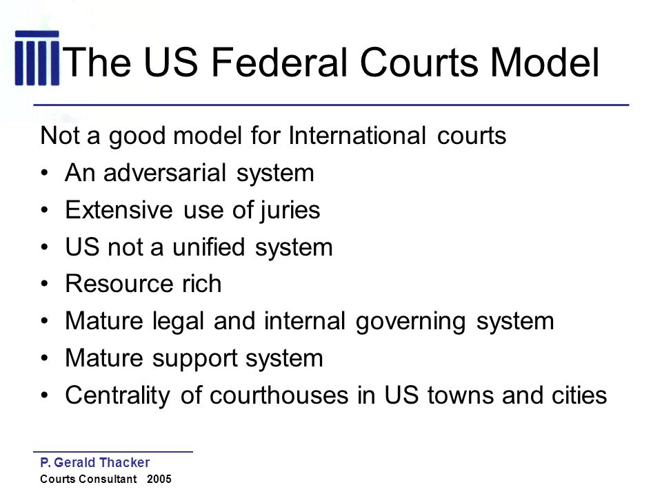 P. Gerald Thacker Courts Consultant 2005 The US Federal Courts Model Not a good model for International courts An adversarial system Extensive use of