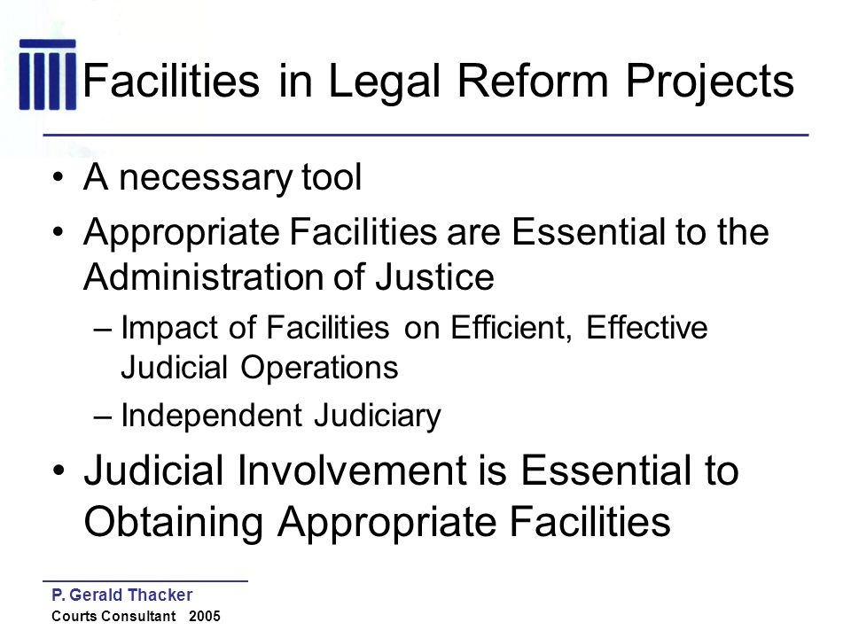 P. Gerald Thacker Courts Consultant 2005 Facilities in Legal Reform Projects A necessary tool Appropriate Facilities are Essential to the Administrati