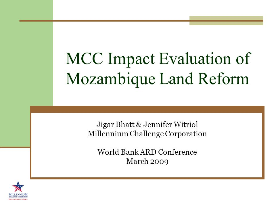 MCC Impact Evaluation of Mozambique Land Reform Jigar Bhatt & Jennifer Witriol Millennium Challenge Corporation World Bank ARD Conference March 2009
