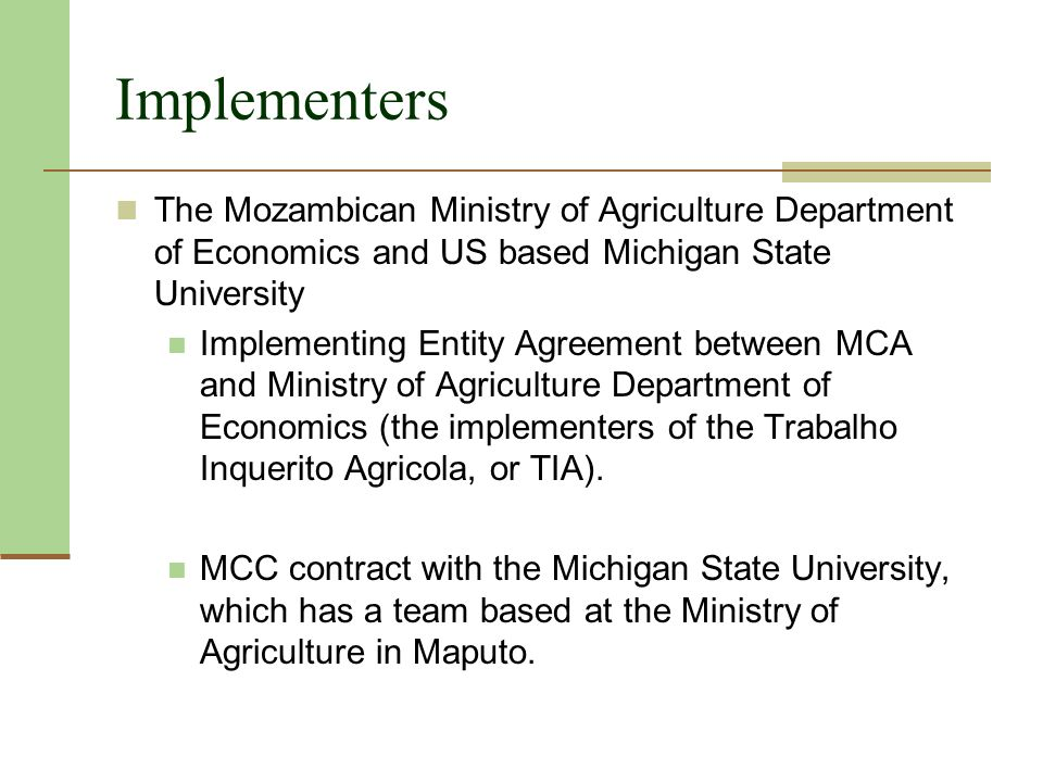 Implementers The Mozambican Ministry of Agriculture Department of Economics and US based Michigan State University Implementing Entity Agreement between MCA and Ministry of Agriculture Department of Economics (the implementers of the Trabalho Inquerito Agricola, or TIA).