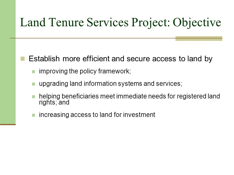 Land Tenure Services Project: Objective Establish more efficient and secure access to land by improving the policy framework; upgrading land information systems and services; helping beneficiaries meet immediate needs for registered land rights; and increasing access to land for investment