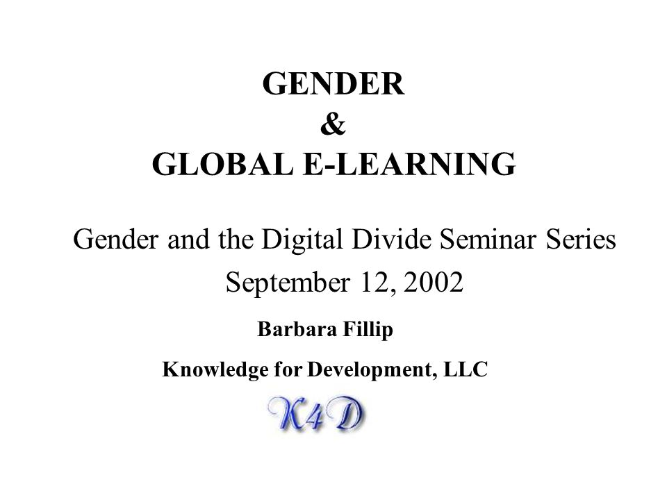 GENDER & GLOBAL E-LEARNING Gender and the Digital Divide Seminar Series September 12, 2002 Barbara Fillip Knowledge for Development, LLC