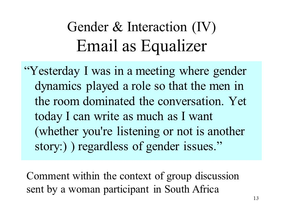 13 Gender & Interaction (IV) Email as Equalizer Yesterday I was in a meeting where gender dynamics played a role so that the men in the room dominated the conversation.
