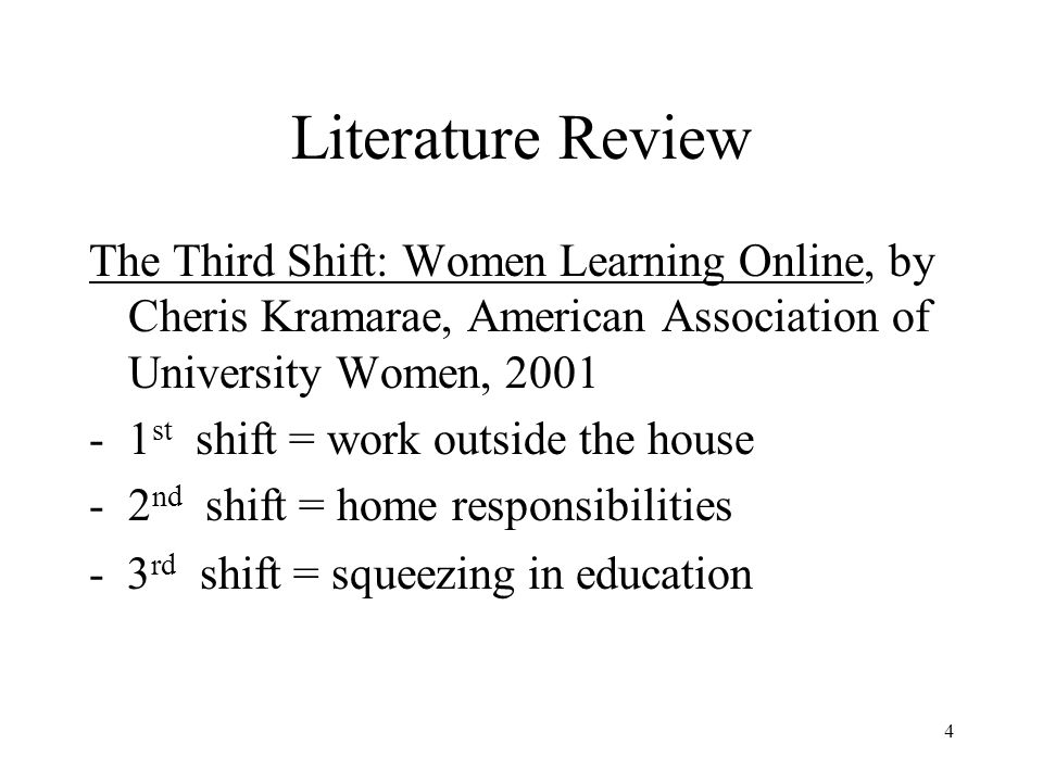 4 Literature Review The Third Shift: Women Learning Online, by Cheris Kramarae, American Association of University Women, 2001 -1 st shift = work outside the house -2 nd shift = home responsibilities - 3 rd shift = squeezing in education