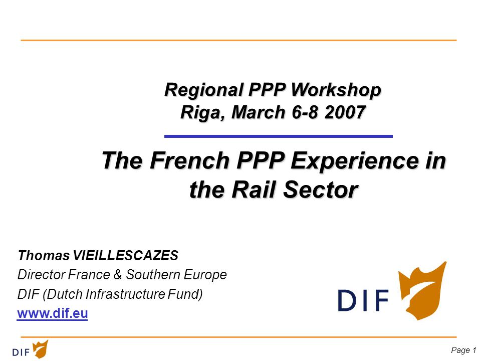 Page 1 Regional PPP Workshop Riga, March 6-8 2007 The French PPP Experience in the Rail Sector Thomas VIEILLESCAZES Director France & Southern Europe