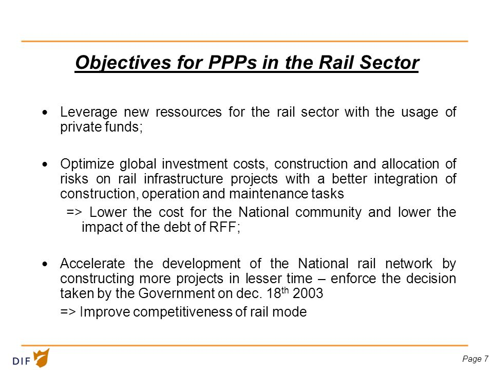Page 7 Objectives for PPPs in the Rail Sector Leverage new ressources for the rail sector with the usage of private funds; Optimize global investment