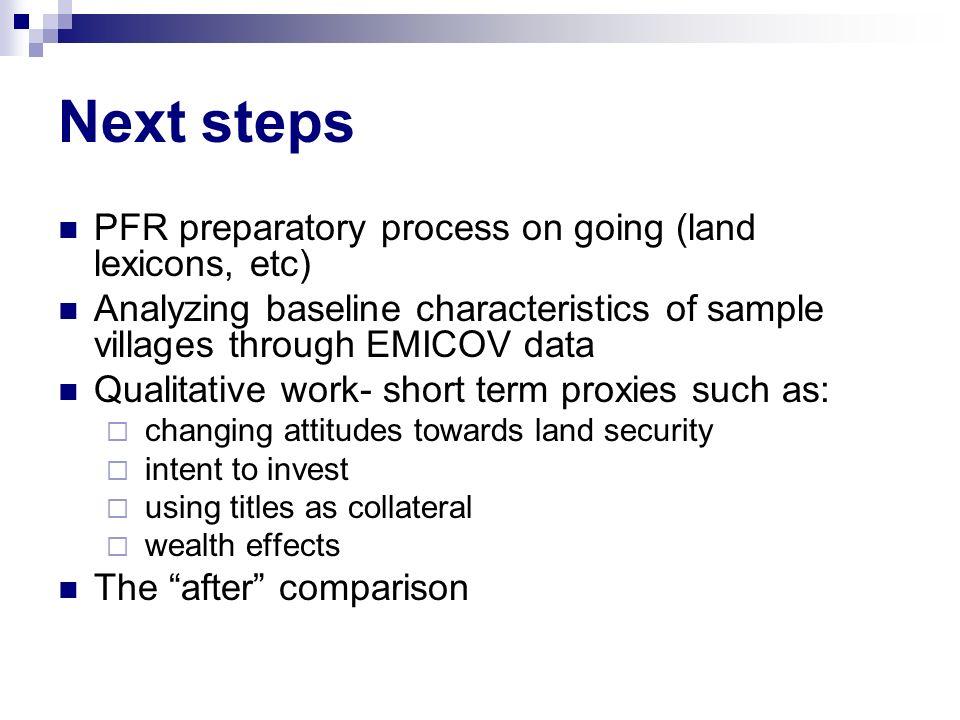 Next steps PFR preparatory process on going (land lexicons, etc) Analyzing baseline characteristics of sample villages through EMICOV data Qualitative