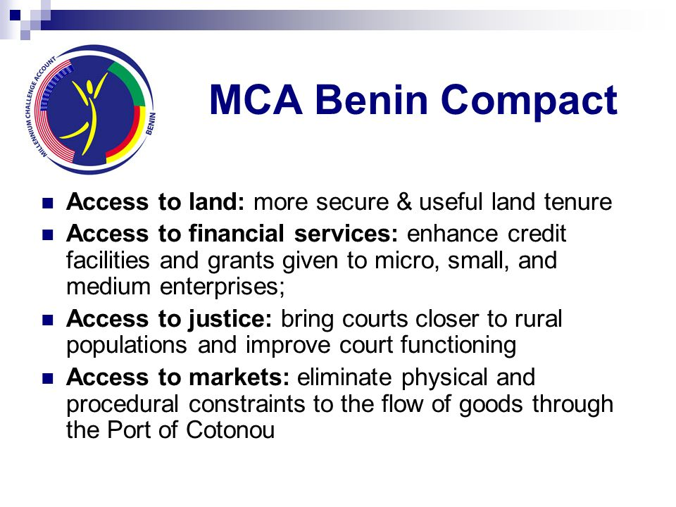 MCA Benin Compact Access to land: more secure & useful land tenure Access to financial services: enhance credit facilities and grants given to micro,