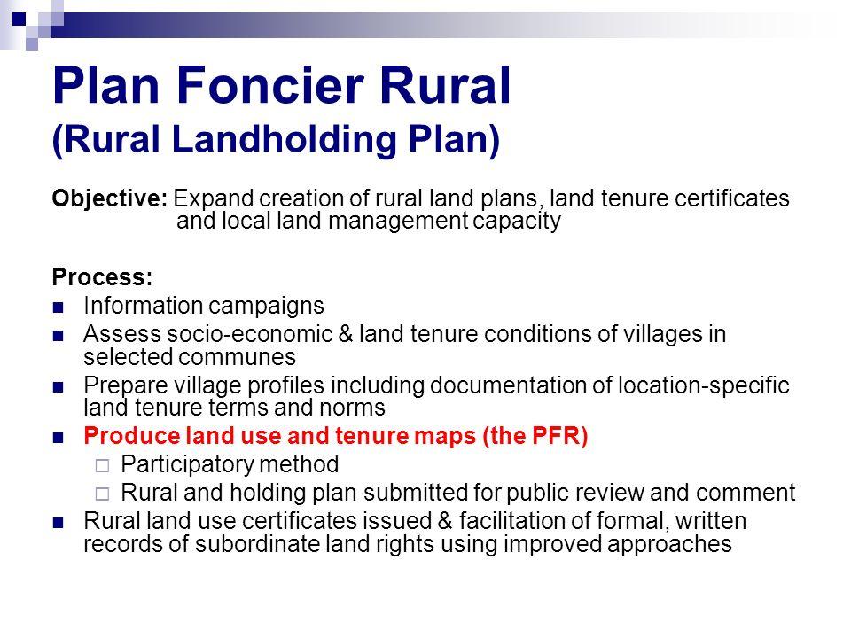 Plan Foncier Rural (Rural Landholding Plan) Objective: Expand creation of rural land plans, land tenure certificates and local land management capacit