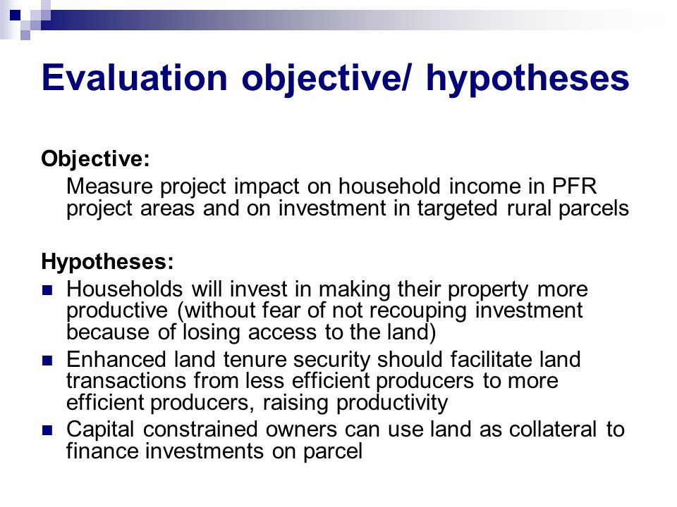 Evaluation objective/ hypotheses Objective: Measure project impact on household income in PFR project areas and on investment in targeted rural parcel