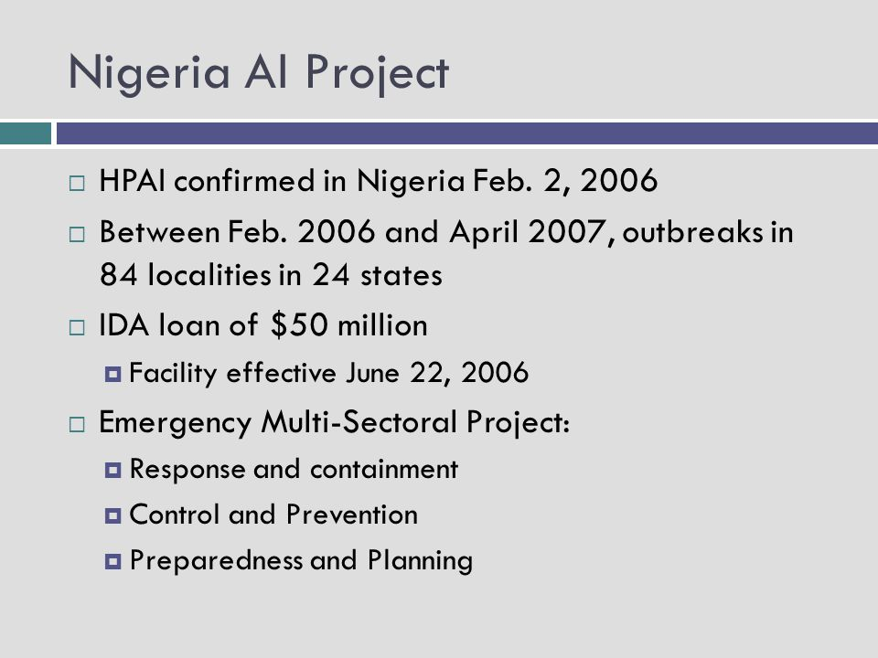 Nigeria AI Project HPAI confirmed in Nigeria Feb. 2, 2006 Between Feb. 2006 and April 2007, outbreaks in 84 localities in 24 states IDA loan of $50 mi