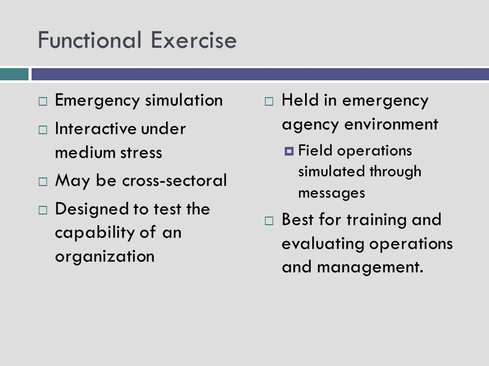 Full Scale Exercise Mobilizes several components of the plan simultaneously Simulates a real event as closely as possible by including a field component Designed to evaluate on-scene management and operational capacity of systems with command center coordination Highly stressful environment Serves to evaluate entire plan