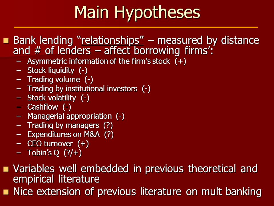 Main Hypotheses Bank lending relationships – measured by distance and # of lenders – affect borrowing firms: Bank lending relationships – measured by distance and # of lenders – affect borrowing firms: – Asymmetric information of the firms stock (+) – Stock liquidity (-) – Trading volume (-) – Trading by institutional investors (-) – Stock volatility (-) – Cashflow (-) – Managerial appropriation (-) – Trading by managers ( ) – Expenditures on M&A ( ) – CEO turnover (+) – Tobins Q ( /+) Variables well embedded in previous theoretical and empirical literature Variables well embedded in previous theoretical and empirical literature Nice extension of previous literature on mult banking Nice extension of previous literature on mult banking