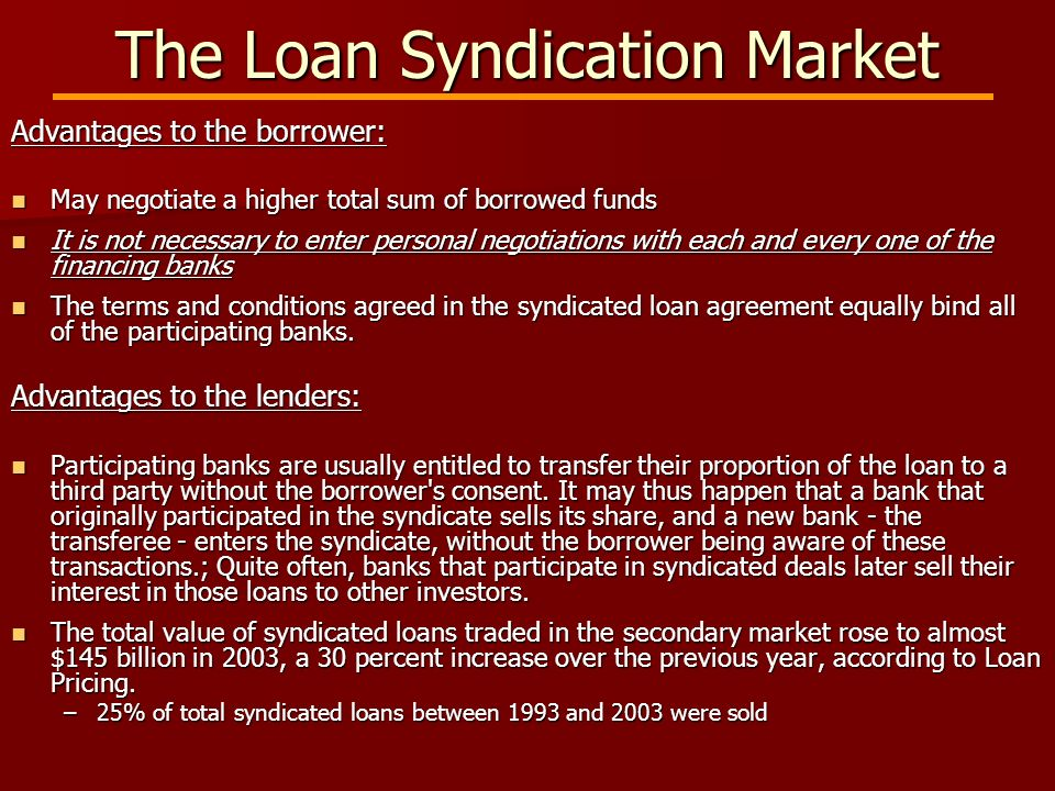 The Loan Syndication Market Advantages to the borrower: May negotiate a higher total sum of borrowed funds May negotiate a higher total sum of borrowed funds It is not necessary to enter personal negotiations with each and every one of the financing banks It is not necessary to enter personal negotiations with each and every one of the financing banks The terms and conditions agreed in the syndicated loan agreement equally bind all of the participating banks.