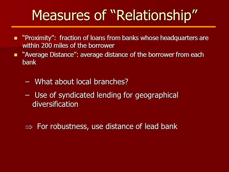 Measures of Relationship Proximity: fraction of loans from banks whose headquarters are within 200 miles of the borrower Proximity: fraction of loans from banks whose headquarters are within 200 miles of the borrower Average Distance: average distance of the borrower from each bank Average Distance: average distance of the borrower from each bank – What about local branches.