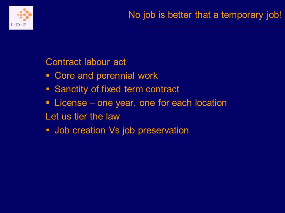 Contract labour act Core and perennial work Sanctity of fixed term contract License – one year, one for each location Let us tier the law Job creation Vs job preservation No job is better that a temporary job!