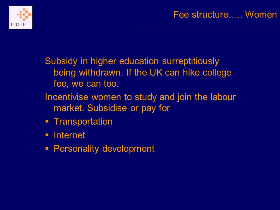 Subsidy in higher education surreptitiously being withdrawn. If the UK can hike college fee, we can too. Incentivise women to study and join the labou